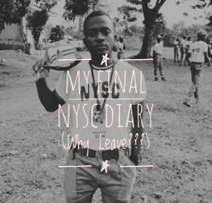 FINAL EPISODE OF MY NYSC DIARY (Why Leave)
